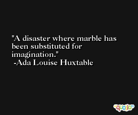 A disaster where marble has been substituted for imagination. -Ada Louise Huxtable