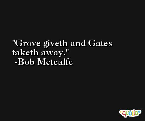 Grove giveth and Gates taketh away. -Bob Metcalfe