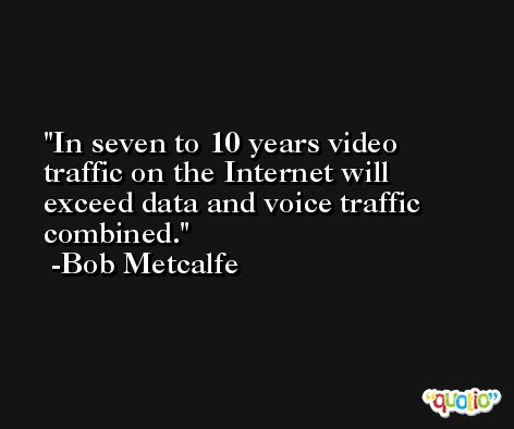 In seven to 10 years video traffic on the Internet will exceed data and voice traffic combined. -Bob Metcalfe