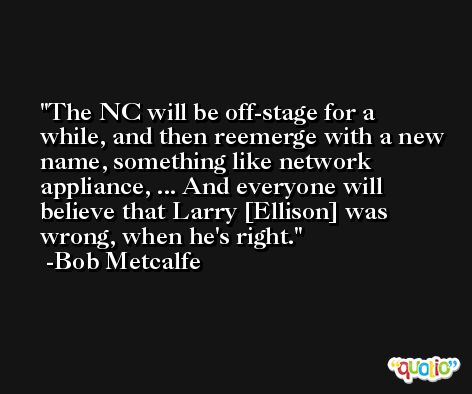 The NC will be off-stage for a while, and then reemerge with a new name, something like network appliance, ... And everyone will believe that Larry [Ellison] was wrong, when he's right. -Bob Metcalfe
