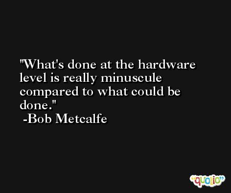 What's done at the hardware level is really minuscule compared to what could be done. -Bob Metcalfe