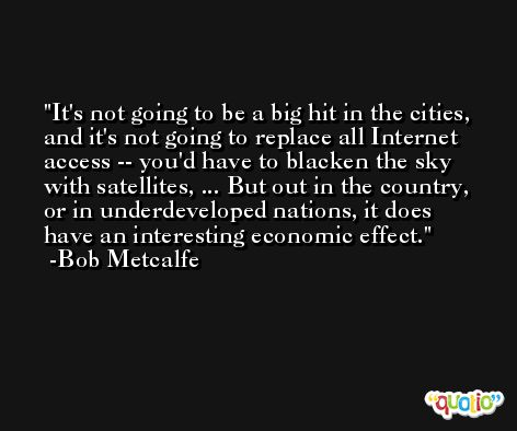 It's not going to be a big hit in the cities, and it's not going to replace all Internet access -- you'd have to blacken the sky with satellites, ... But out in the country, or in underdeveloped nations, it does have an interesting economic effect. -Bob Metcalfe