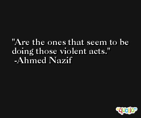 Are the ones that seem to be doing those violent acts. -Ahmed Nazif