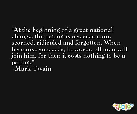 At the beginning of a great national change, the patriot is a scarce man: scorned, ridiculed and forgotten. When his cause succeeds, however, all men will join him, for then it costs nothing to be a patriot. -Mark Twain