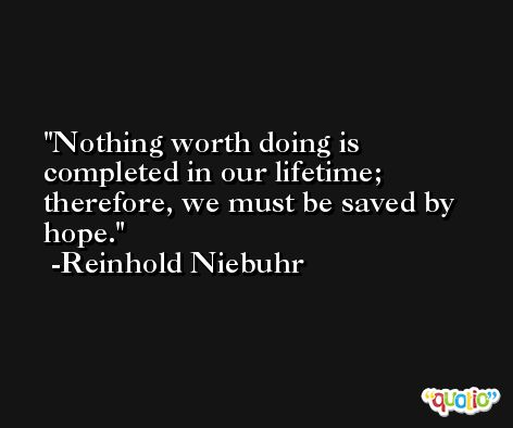 Nothing worth doing is completed in our lifetime; therefore, we must be saved by hope. -Reinhold Niebuhr