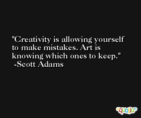 Creativity is allowing yourself to make mistakes. Art is knowing which ones to keep. -Scott Adams