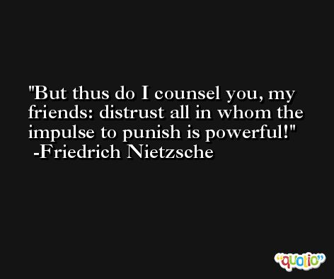 But thus do I counsel you, my friends: distrust all in whom the impulse to punish is powerful! -Friedrich Nietzsche
