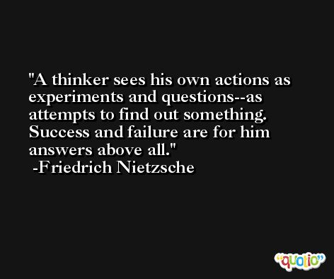 A thinker sees his own actions as experiments and questions--as attempts to find out something. Success and failure are for him answers above all. -Friedrich Nietzsche