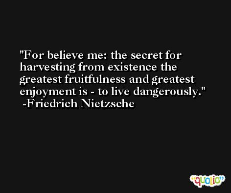 For believe me: the secret for harvesting from existence the greatest fruitfulness and greatest enjoyment is - to live dangerously. -Friedrich Nietzsche
