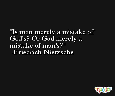 Is man merely a mistake of God's? Or God merely a mistake of man's? -Friedrich Nietzsche