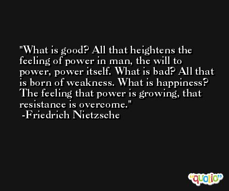 What is good? All that heightens the feeling of power in man, the will to power, power itself. What is bad? All that is born of weakness. What is happiness? The feeling that power is growing, that resistance is overcome. -Friedrich Nietzsche