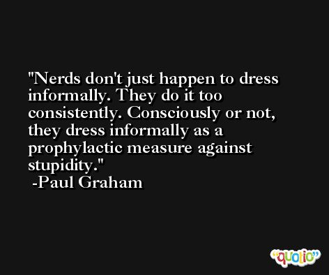 Nerds don't just happen to dress informally. They do it too consistently. Consciously or not, they dress informally as a prophylactic measure against stupidity. -Paul Graham