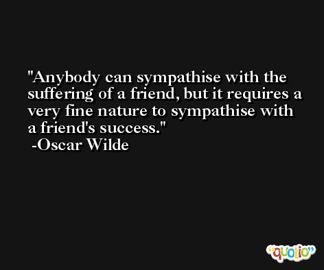 Anybody can sympathise with the suffering of a friend, but it requires a very fine nature to sympathise with a friend's success. -Oscar Wilde