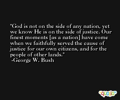 God is not on the side of any nation, yet we know He is on the side of justice. Our finest moments [as a nation] have come when we faithfully served the cause of justice for our own citizens, and for the people of other lands. -George W. Bush