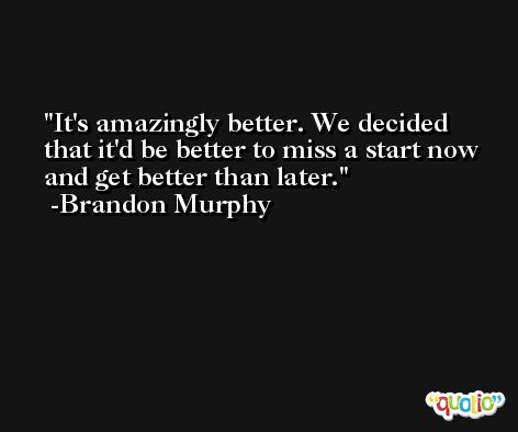 It's amazingly better. We decided that it'd be better to miss a start now and get better than later. -Brandon Murphy