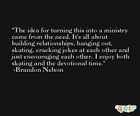 The idea for turning this into a ministry came from the need. It's all about building relationships, hanging out, skating, cracking jokes at each other and just encouraging each other. I enjoy both skating and the devotional time. -Brandon Nelson