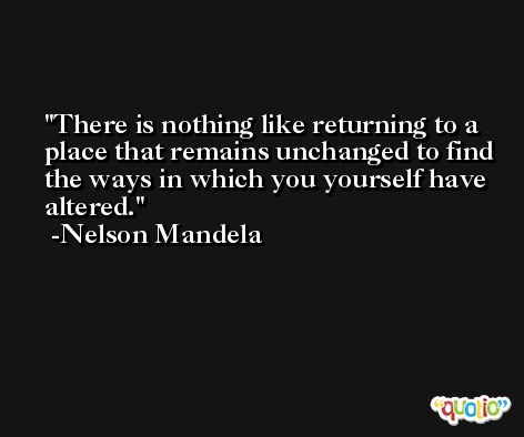 There is nothing like returning to a place that remains unchanged to find the ways in which you yourself have altered. -Nelson Mandela