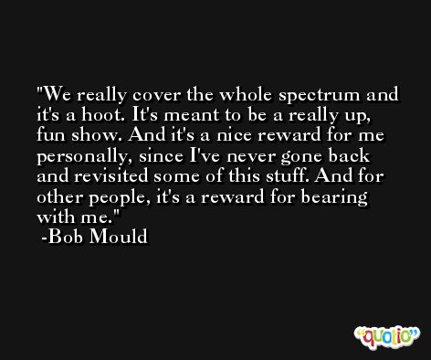 We really cover the whole spectrum and it's a hoot. It's meant to be a really up, fun show. And it's a nice reward for me personally, since I've never gone back and revisited some of this stuff. And for other people, it's a reward for bearing with me. -Bob Mould