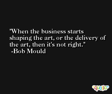 When the business starts shaping the art, or the delivery of the art, then it's not right. -Bob Mould