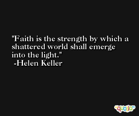 Faith is the strength by which a shattered world shall emerge into the light. -Helen Keller