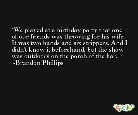 We played at a birthday party that one of our friends was throwing for his wife. It was two bands and six strippers. And I didn't know it beforehand, but the show was outdoors on the porch of the bar. -Brandon Phillips