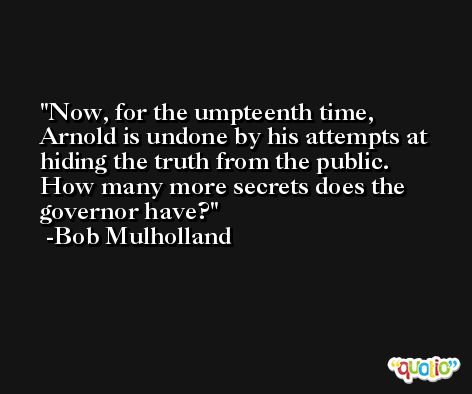 Now, for the umpteenth time, Arnold is undone by his attempts at hiding the truth from the public. How many more secrets does the governor have? -Bob Mulholland