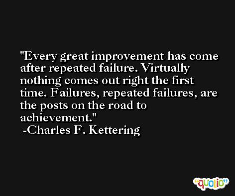 Every great improvement has come after repeated failure. Virtually nothing comes out right the first time. Failures, repeated failures, are the posts on the road to achievement. -Charles F. Kettering