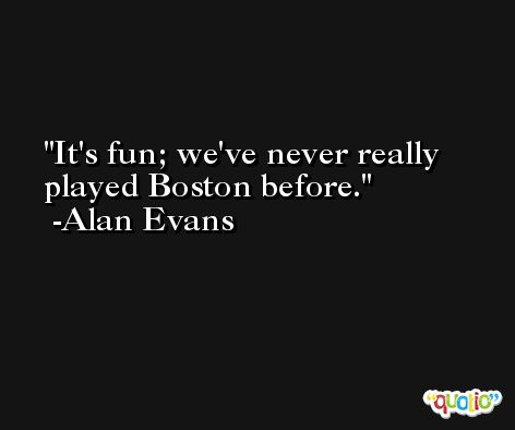 It's fun; we've never really played Boston before. -Alan Evans