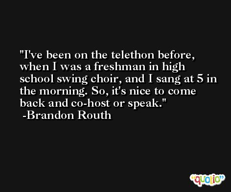 I've been on the telethon before, when I was a freshman in high school swing choir, and I sang at 5 in the morning. So, it's nice to come back and co-host or speak. -Brandon Routh