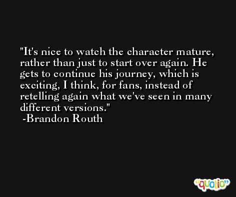 It's nice to watch the character mature, rather than just to start over again. He gets to continue his journey, which is exciting, I think, for fans, instead of retelling again what we've seen in many different versions. -Brandon Routh
