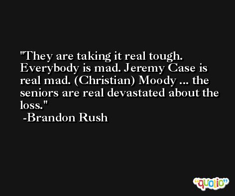 They are taking it real tough. Everybody is mad. Jeremy Case is real mad. (Christian) Moody ... the seniors are real devastated about the loss. -Brandon Rush