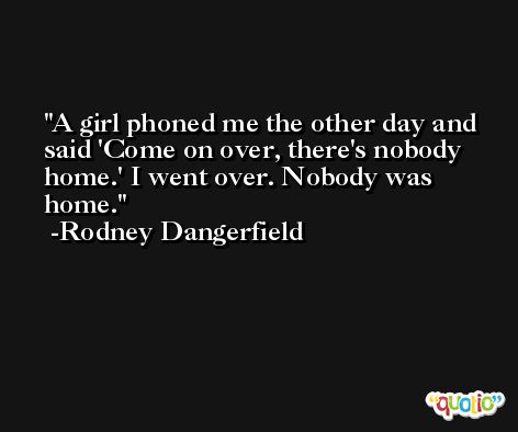 A girl phoned me the other day and said 'Come on over, there's nobody home.' I went over. Nobody was home. -Rodney Dangerfield