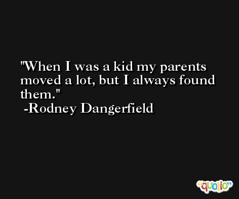 When I was a kid my parents moved a lot, but I always found them. -Rodney Dangerfield