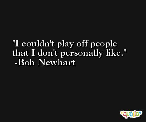 I couldn't play off people that I don't personally like. -Bob Newhart