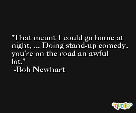 That meant I could go home at night, ... Doing stand-up comedy, you're on the road an awful lot. -Bob Newhart
