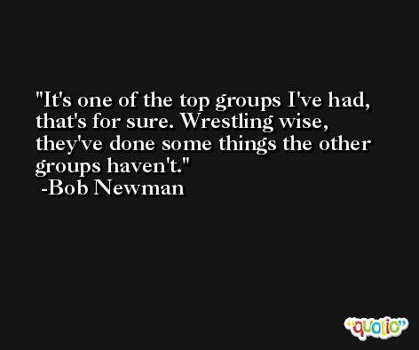 It's one of the top groups I've had, that's for sure. Wrestling wise, they've done some things the other groups haven't. -Bob Newman