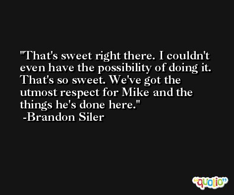 That's sweet right there. I couldn't even have the possibility of doing it. That's so sweet. We've got the utmost respect for Mike and the things he's done here. -Brandon Siler