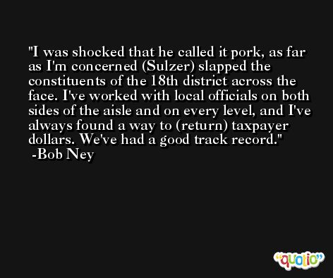 I was shocked that he called it pork, as far as I'm concerned (Sulzer) slapped the constituents of the 18th district across the face. I've worked with local officials on both sides of the aisle and on every level, and I've always found a way to (return) taxpayer dollars. We've had a good track record. -Bob Ney