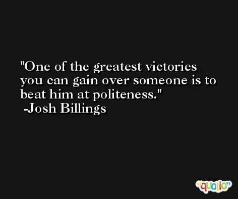 One of the greatest victories you can gain over someone is to beat him at politeness. -Josh Billings