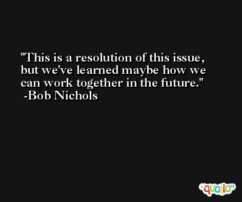 This is a resolution of this issue, but we've learned maybe how we can work together in the future. -Bob Nichols