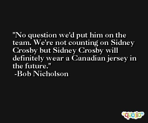 No question we'd put him on the team. We're not counting on Sidney Crosby but Sidney Crosby will definitely wear a Canadian jersey in the future. -Bob Nicholson