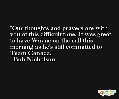 Our thoughts and prayers are with you at this difficult time. It was great to have Wayne on the call this morning as he's still committed to Team Canada. -Bob Nicholson