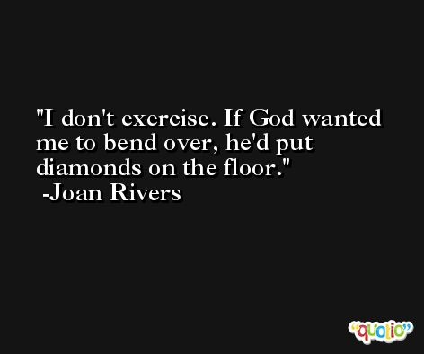 I don't exercise. If God wanted me to bend over, he'd put diamonds on the floor. -Joan Rivers