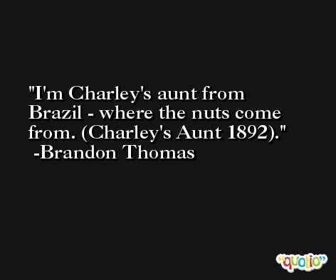 I'm Charley's aunt from Brazil - where the nuts come from. (Charley's Aunt 1892). -Brandon Thomas