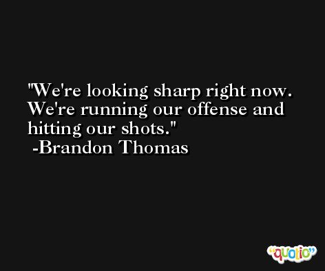 We're looking sharp right now. We're running our offense and hitting our shots. -Brandon Thomas