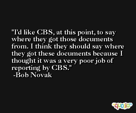 I'd like CBS, at this point, to say where they got those documents from. I think they should say where they got these documents because I thought it was a very poor job of reporting by CBS. -Bob Novak