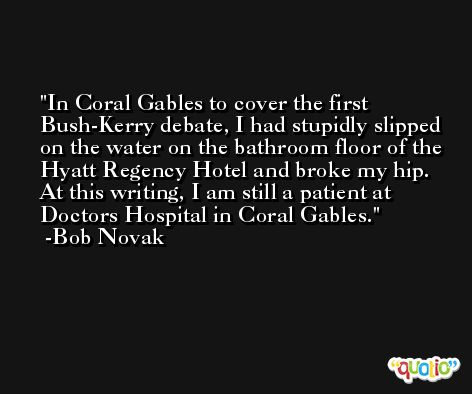 In Coral Gables to cover the first Bush-Kerry debate, I had stupidly slipped on the water on the bathroom floor of the Hyatt Regency Hotel and broke my hip. At this writing, I am still a patient at Doctors Hospital in Coral Gables. -Bob Novak