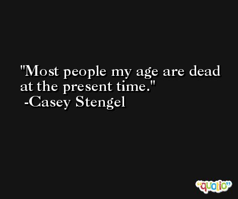 Most people my age are dead at the present time. -Casey Stengel