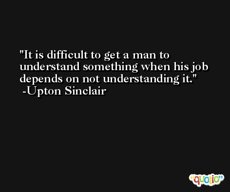 It is difficult to get a man to understand something when his job depends on not understanding it. -Upton Sinclair