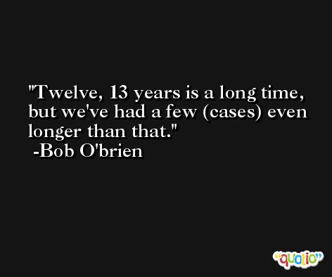 Twelve, 13 years is a long time, but we've had a few (cases) even longer than that. -Bob O'brien